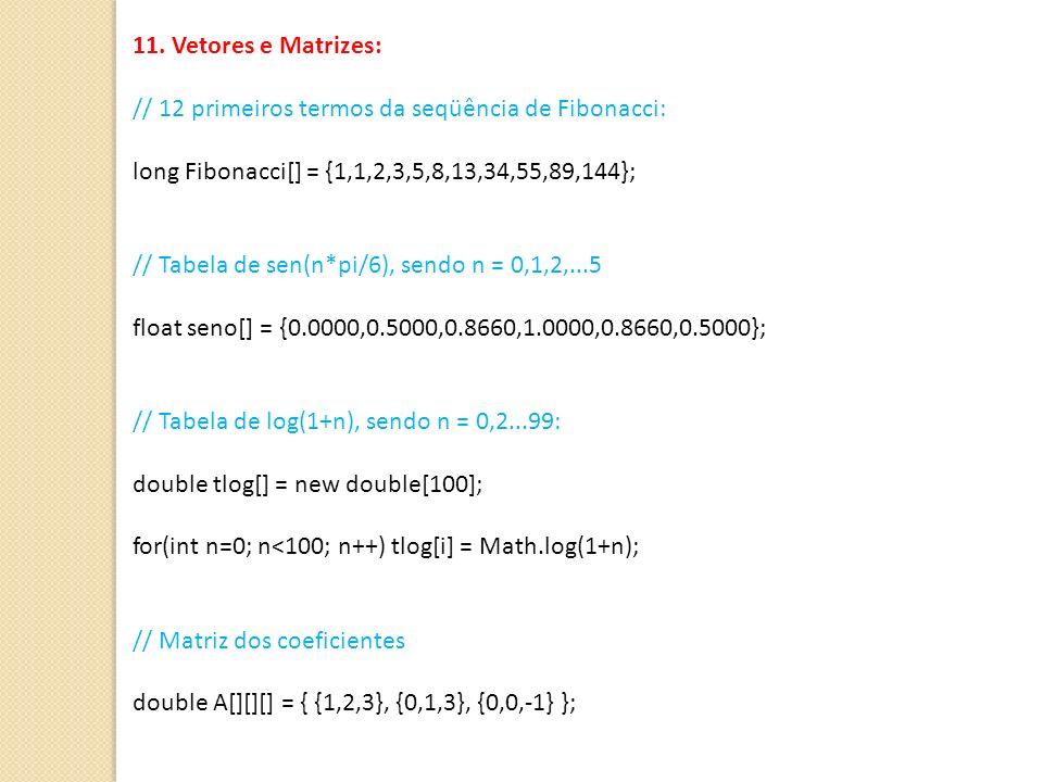 11. Vetores e Matrizes:// 12 primeiros termos da seqüência de Fibonacci: long Fibonacci[] = {1,1,2,3,5,8,13,34,55,89,144};